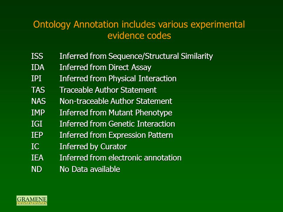 Ontology Annotation includes various experimental evidence codes ISSInferred from Sequence/Structural Similarity IDAInferred from Direct Assay IPIInferred from Physical Interaction TASTraceable Author Statement NASNon-traceable Author Statement IMPInferred from Mutant Phenotype IGIInferred from Genetic Interaction IEPInferred from Expression Pattern ICInferred by Curator IEAInferred from electronic annotation NDNo Data available