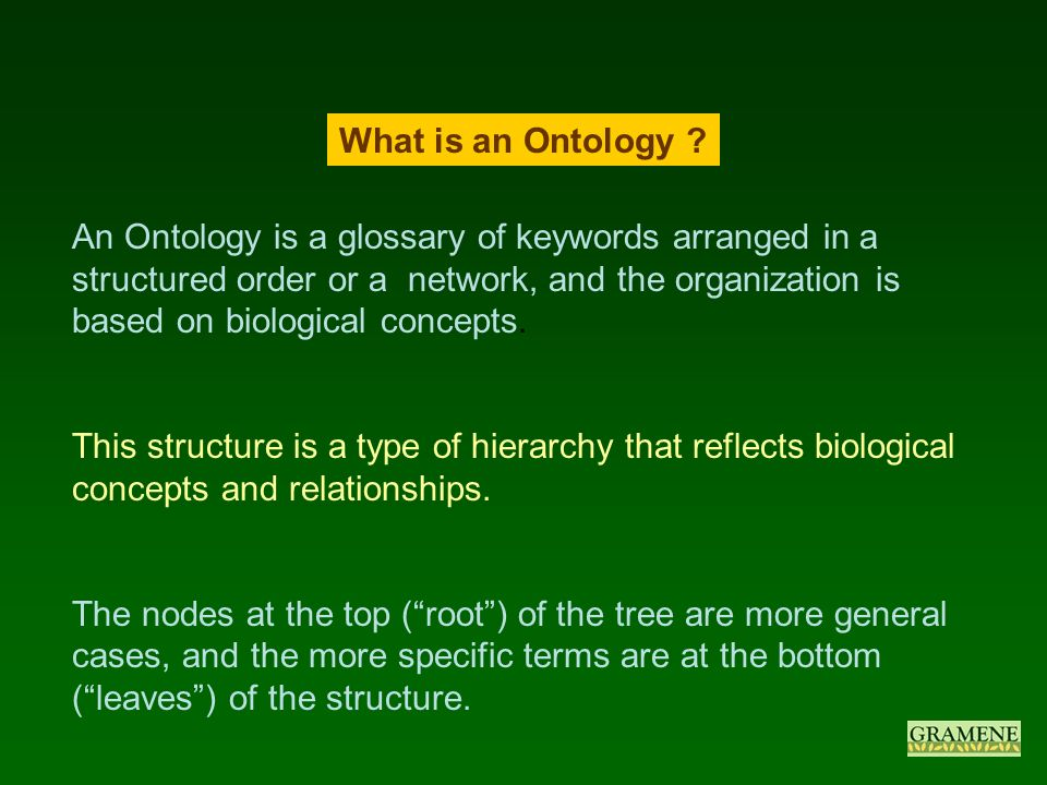 An Ontology is a glossary of keywords arranged in a structured order or a network, and the organization is based on biological concepts.