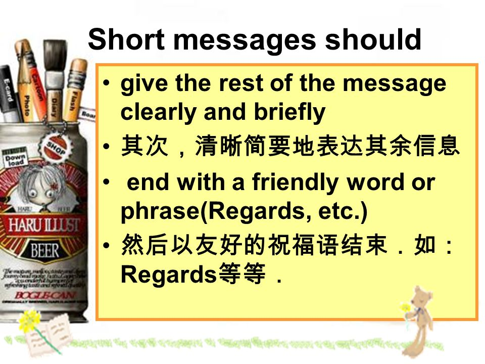 Short messages should give the rest of the message clearly and briefly end with a friendly word or phrase(Regards, etc.) Regards
