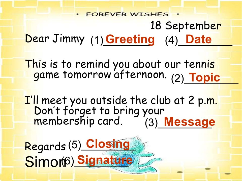 18 September Dear Jimmy This is to remind you about our tennis game tomorrow afternoon. Ill meet you outside the club at 2 p.m. Dont forget to bring y