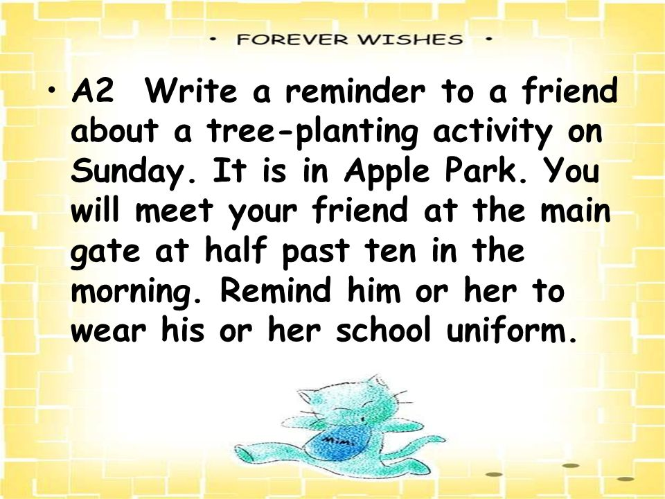 A2 Write a reminder to a friend about a tree-planting activity on Sunday. It is in Apple Park. You will meet your friend at the main gate at half past