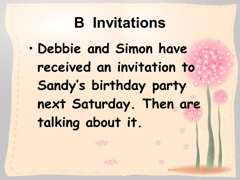 B Invitations Debbie and Simon have received an invitation to Sandys birthday party next Saturday. Then are talking about it.