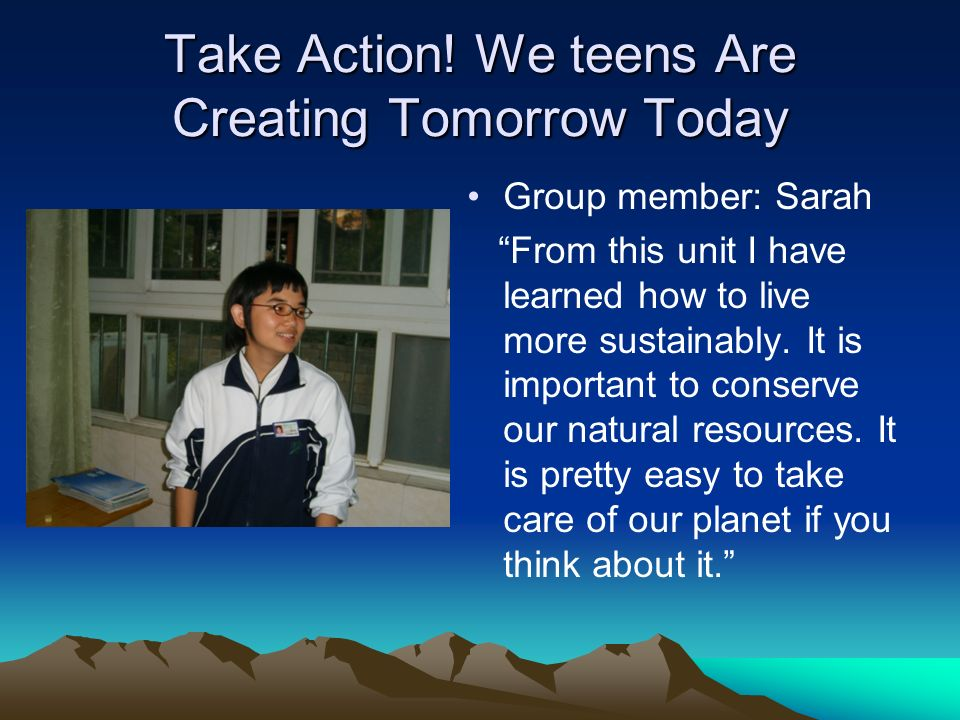 Take Action! We teens Are Creating Tomorrow Today Group member: Sarah From this unit I have learned how to live more sustainably. It is important to c