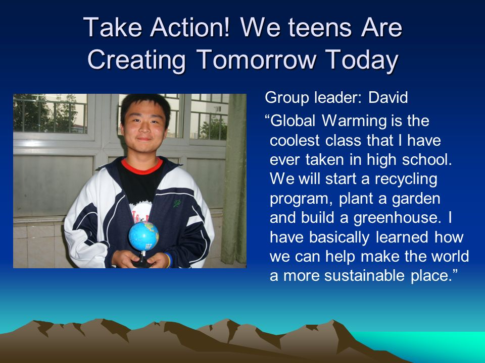 Take Action! We teens Are Creating Tomorrow Today Group leader: David Global Warming is the coolest class that I have ever taken in high school. We wi
