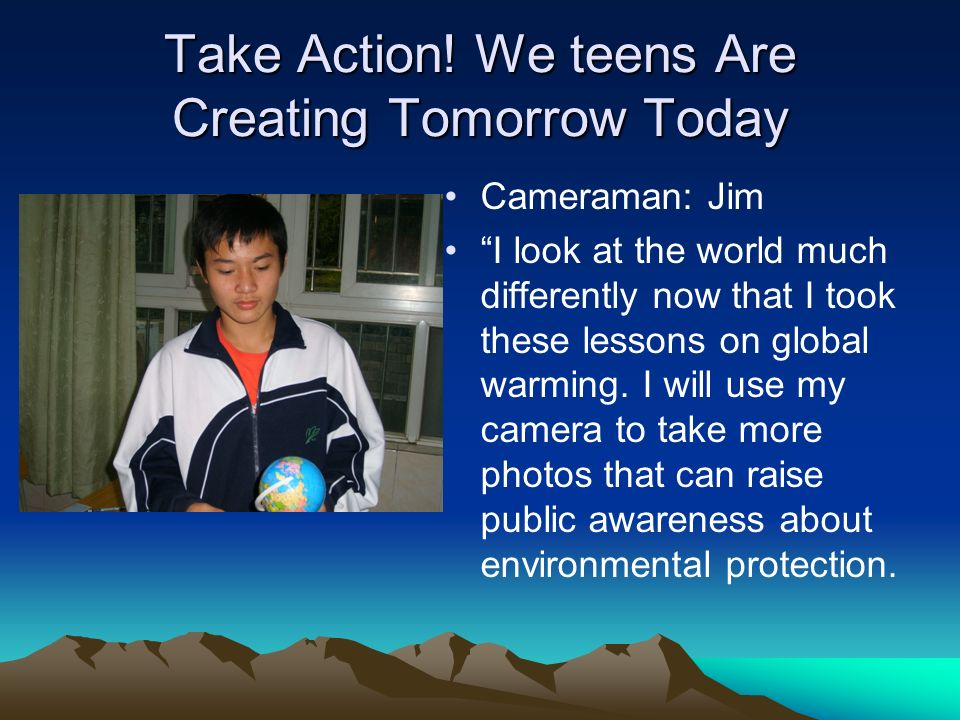 Take Action! We teens Are Creating Tomorrow Today Cameraman: Jim I look at the world much differently now that I took these lessons on global warming.