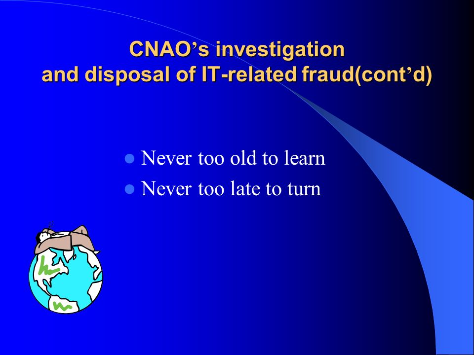 CNAO s investigation and disposal of IT-related fraud(cont d) Never too old to learn Never too late to turn
