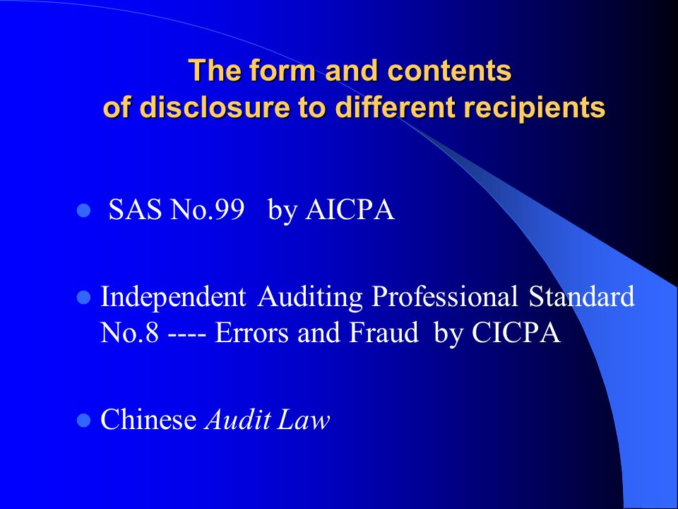 The form and contents of disclosure to different recipients SAS No.99 by AICPA Independent Auditing Professional Standard No.8 ---- Errors and Fraud b
