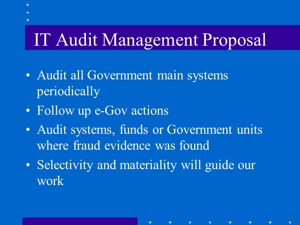 IT Audit Management Proposal Audit all Government main systems periodically Follow up e-Gov actions Audit systems, funds or Government units where fraud evidence was found Selectivity and materiality will guide our work