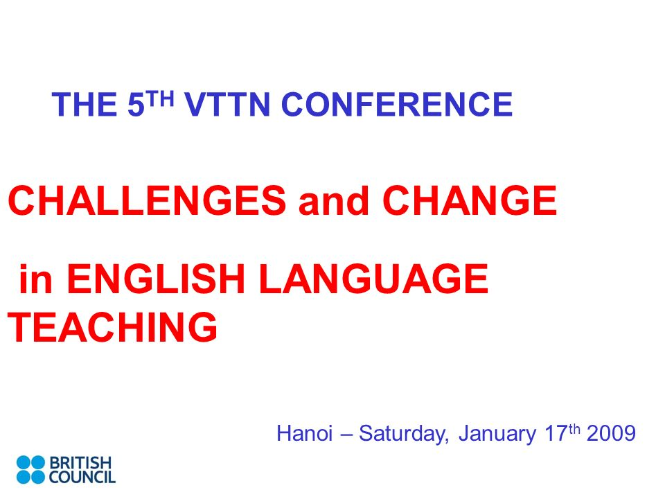 THE 5 TH VTTN CONFERENCE CHALLENGES and CHANGE in ENGLISH LANGUAGE TEACHING Hanoi – Saturday, January 17 th 2009