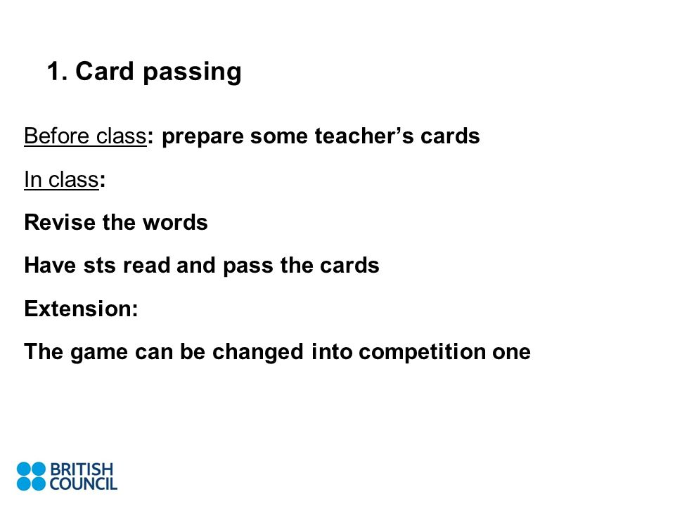 1. Card passing Before class: prepare some teachers cards In class: Revise the words Have sts read and pass the cards Extension: The game can be chang