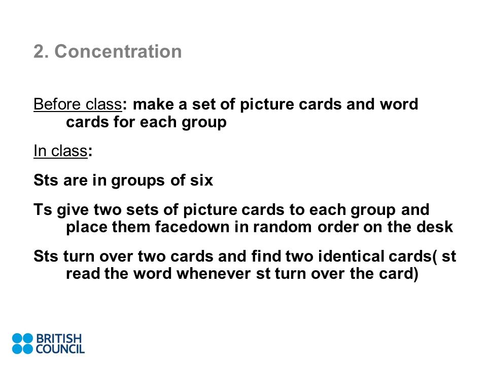 2. Concentration Before class: make a set of picture cards and word cards for each group In class: Sts are in groups of six Ts give two sets of pictur