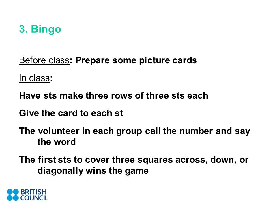 3. Bingo Before class: Prepare some picture cards In class: Have sts make three rows of three sts each Give the card to each st The volunteer in each