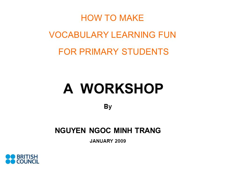 HOW TO MAKE VOCABULARY LEARNING FUN FOR PRIMARY STUDENTS A WORKSHOP By NGUYEN NGOC MINH TRANG JANUARY 2009
