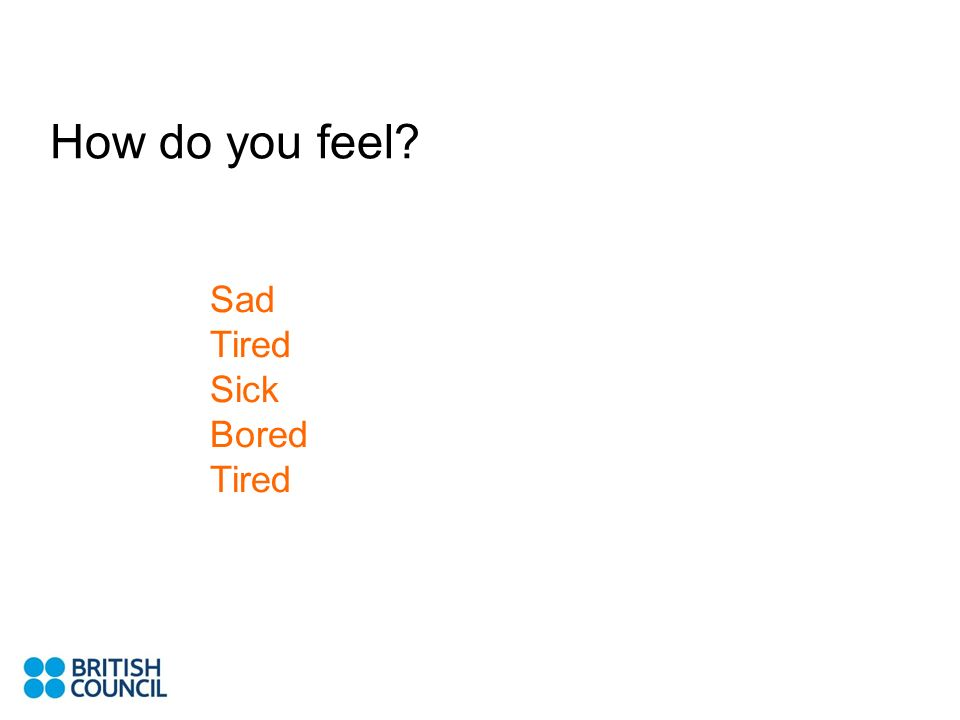How do you feel Sad Tired Sick Bored Tired