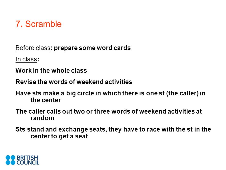 7. Scramble Before class: prepare some word cards In class: Work in the whole class Revise the words of weekend activities Have sts make a big circle