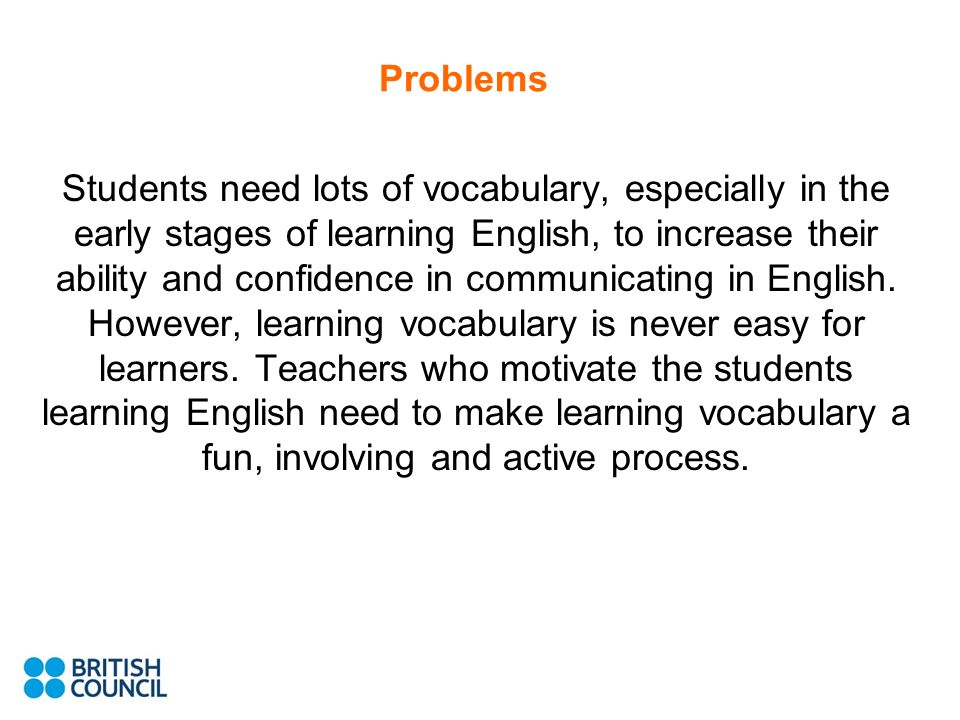 Problems Students need lots of vocabulary, especially in the early stages of learning English, to increase their ability and confidence in communicating in English.