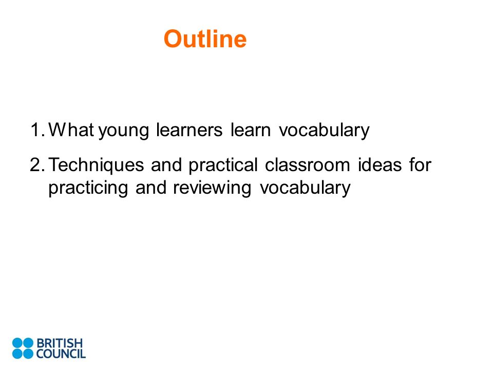 Outline 1.What young learners learn vocabulary 2.Techniques and practical classroom ideas for practicing and reviewing vocabulary