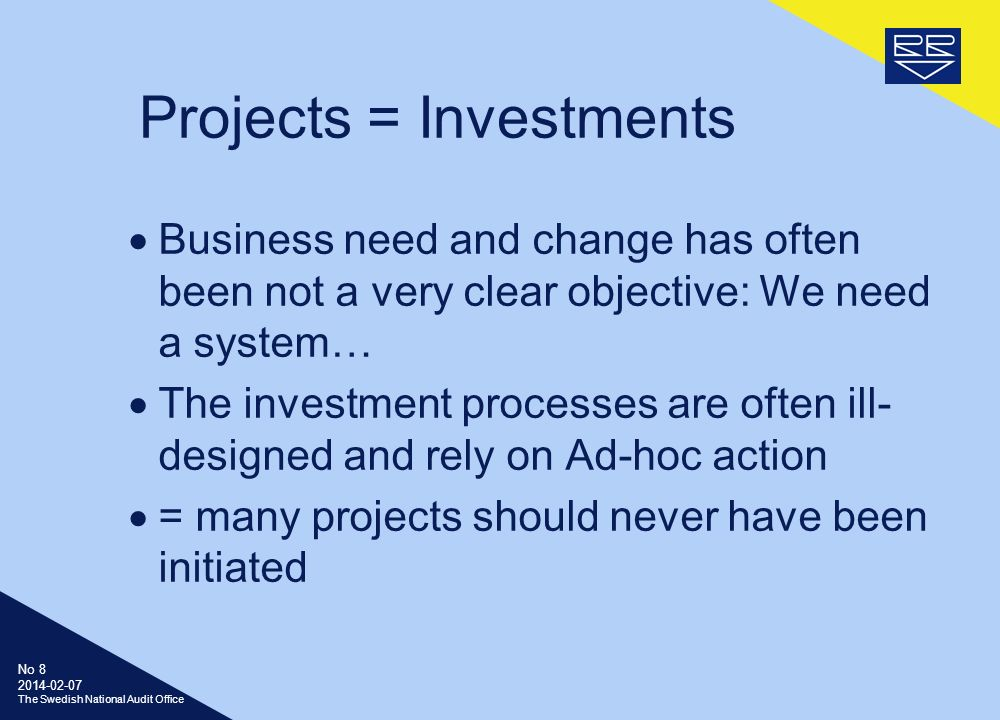 No The Swedish National Audit Office Projects = Investments Business need and change has often been not a very clear objective: We need a system… The investment processes are often ill- designed and rely on Ad-hoc action = many projects should never have been initiated