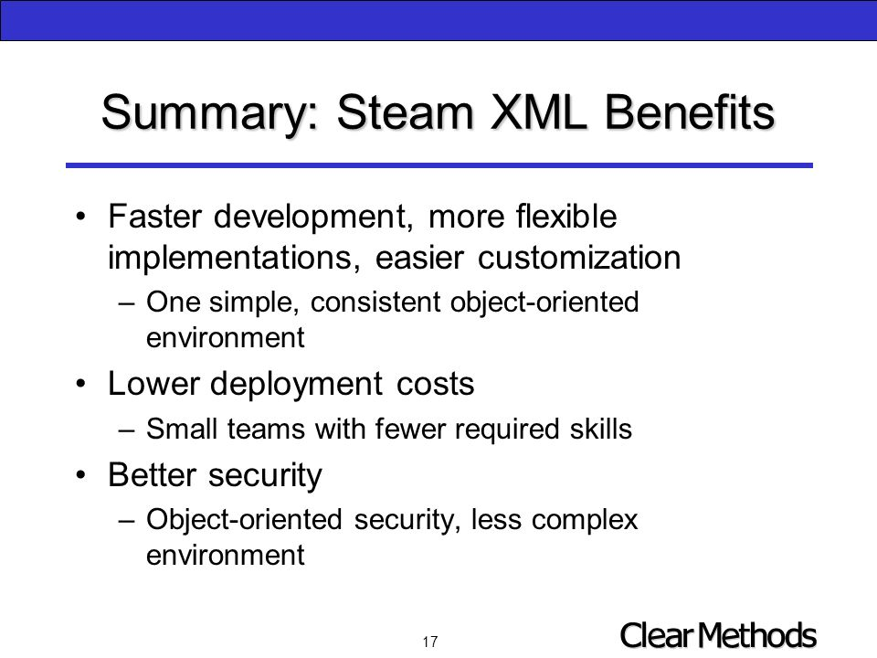 17 Summary: Steam XML Benefits Faster development, more flexible implementations, easier customization –One simple, consistent object-oriented environment Lower deployment costs –Small teams with fewer required skills Better security –Object-oriented security, less complex environment