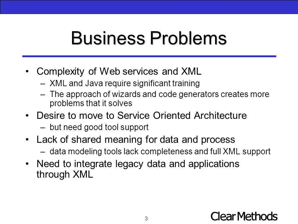3 Business Problems Complexity of Web services and XML –XML and Java require significant training –The approach of wizards and code generators creates more problems that it solves Desire to move to Service Oriented Architecture –but need good tool support Lack of shared meaning for data and process –data modeling tools lack completeness and full XML support Need to integrate legacy data and applications through XML