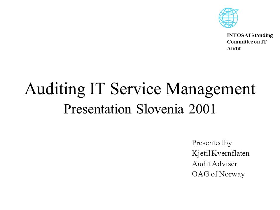 INTOSAI Standing Committee on IT Audit Auditing IT Service Management Presentation Slovenia 2001 Presented by Kjetil Kvernflaten Audit Adviser OAG of Norway
