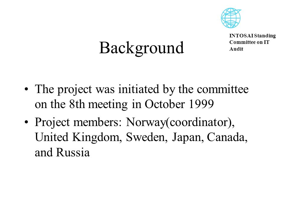 INTOSAI Standing Committee on IT Audit Background The project was initiated by the committee on the 8th meeting in October 1999 Project members: Norway(coordinator), United Kingdom, Sweden, Japan, Canada, and Russia
