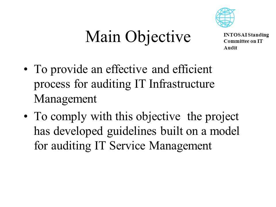 INTOSAI Standing Committee on IT Audit Main Objective To provide an effective and efficient process for auditing IT Infrastructure Management To comply with this objective the project has developed guidelines built on a model for auditing IT Service Management