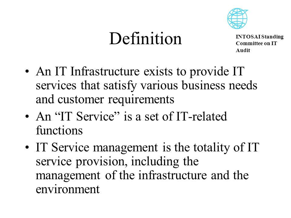 INTOSAI Standing Committee on IT Audit Definition An IT Infrastructure exists to provide IT services that satisfy various business needs and customer requirements An IT Service is a set of IT-related functions IT Service management is the totality of IT service provision, including the management of the infrastructure and the environment