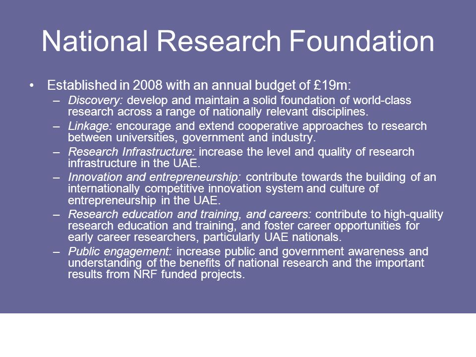 National Research Foundation Established in 2008 with an annual budget of £19m: –Discovery: develop and maintain a solid foundation of world-class res
