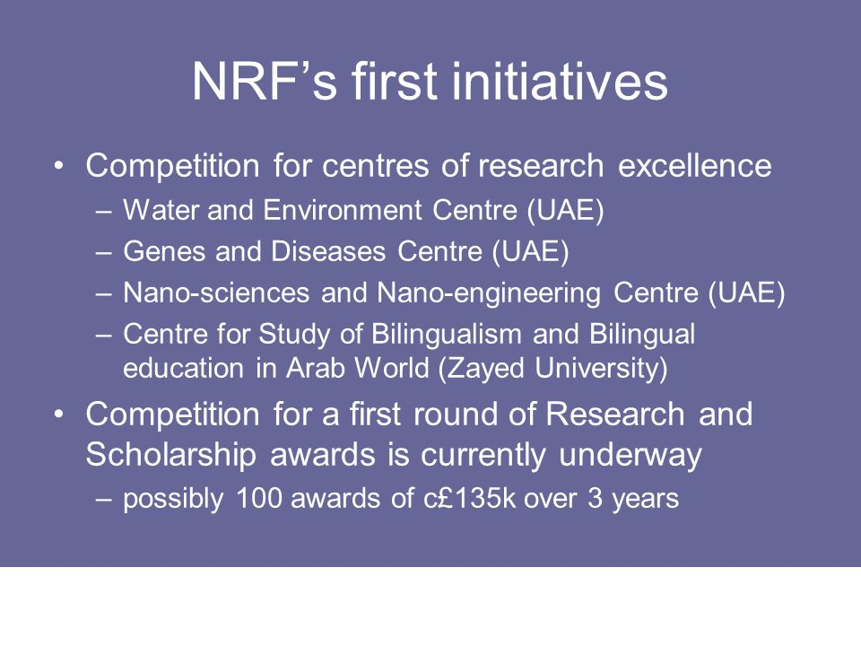NRFs first initiatives Competition for centres of research excellence –Water and Environment Centre (UAE) –Genes and Diseases Centre (UAE) –Nano-scien