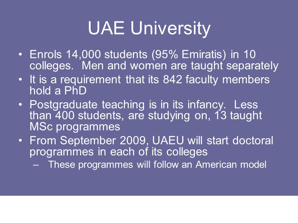 UAE University Enrols 14,000 students (95% Emiratis) in 10 colleges. Men and women are taught separately It is a requirement that its 842 faculty memb