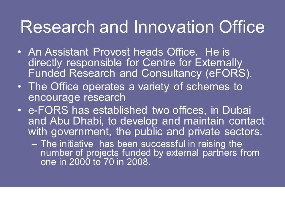 Research and Innovation Office An Assistant Provost heads Office. He is directly responsible for Centre for Externally Funded Research and Consultancy