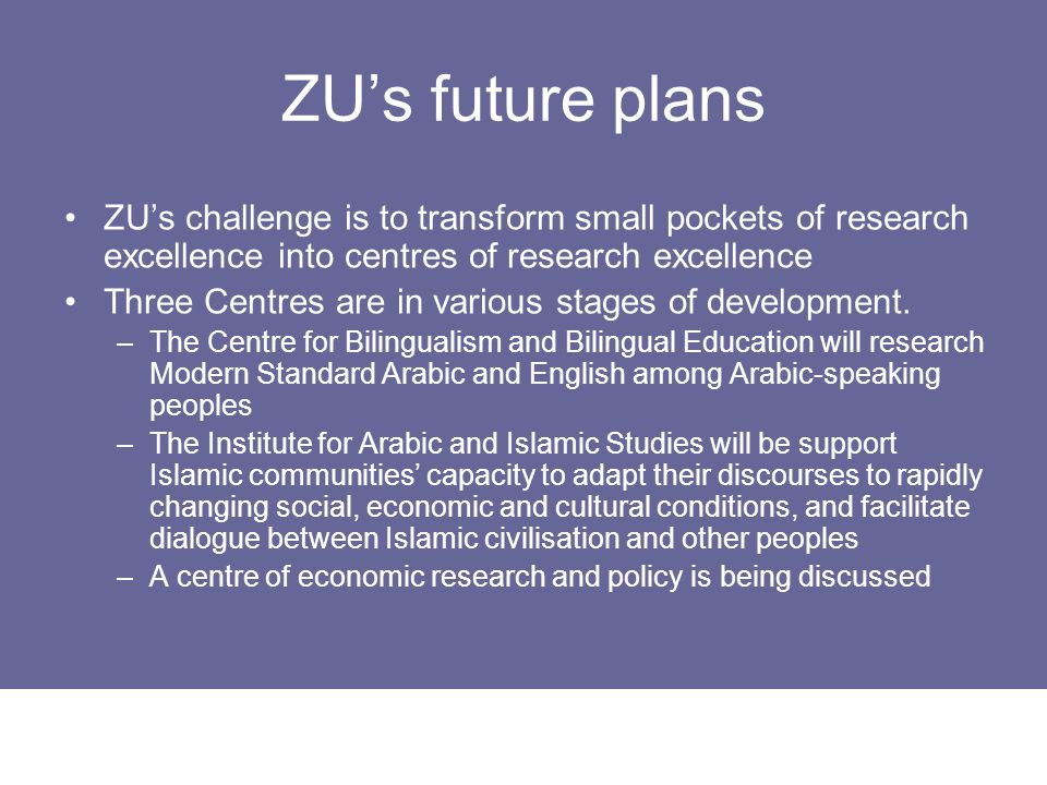 ZUs future plans ZUs challenge is to transform small pockets of research excellence into centres of research excellence Three Centres are in various s