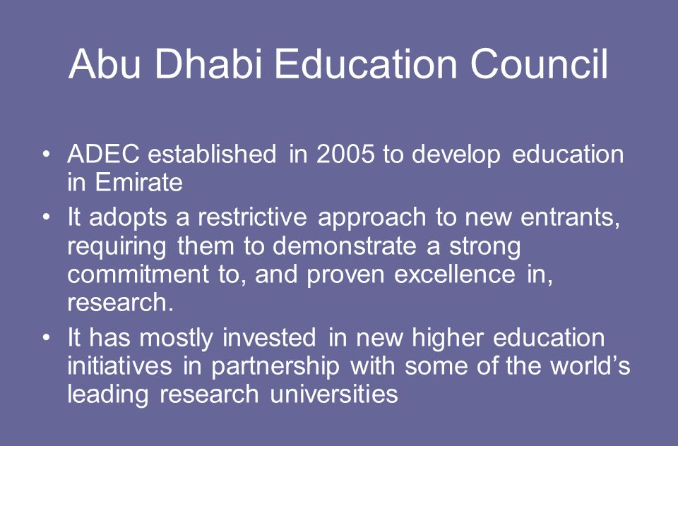 Abu Dhabi Education Council ADEC established in 2005 to develop education in Emirate It adopts a restrictive approach to new entrants, requiring them