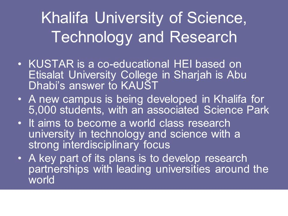 Khalifa University of Science, Technology and Research KUSTAR is a co-educational HEI based on Etisalat University College in Sharjah is Abu Dhabis an