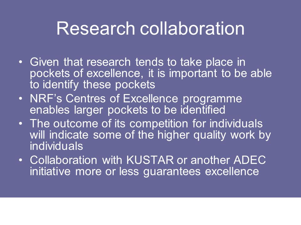 Research collaboration Given that research tends to take place in pockets of excellence, it is important to be able to identify these pockets NRFs Cen