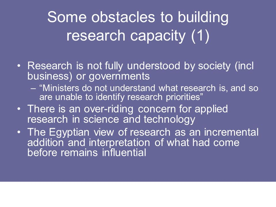 Some obstacles to building research capacity (1) Research is not fully understood by society (incl business) or governments –Ministers do not understa