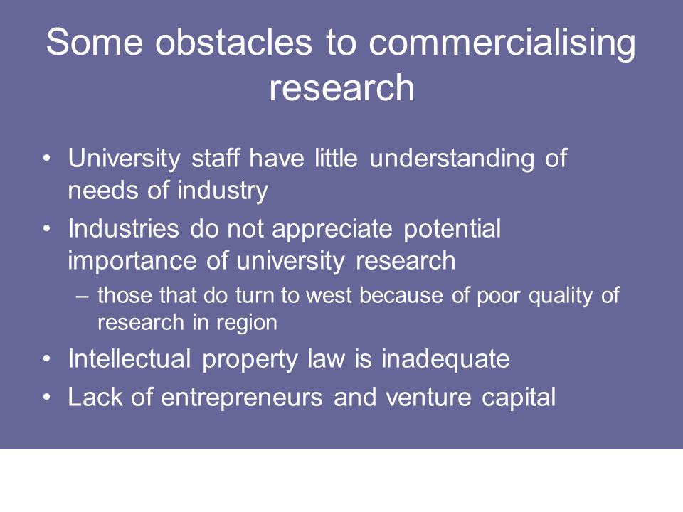 Some obstacles to commercialising research University staff have little understanding of needs of industry Industries do not appreciate potential impo