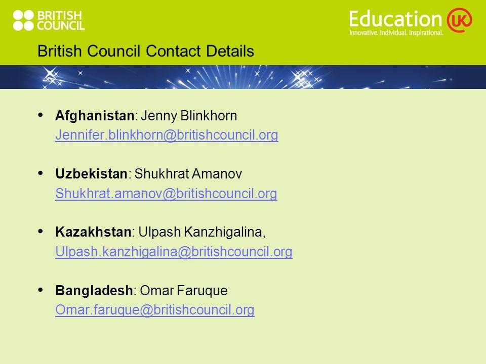 British Council Contact Details Afghanistan: Jenny Blinkhorn Jennifer.blinkhorn@britishcouncil.org Uzbekistan: Shukhrat Amanov Shukhrat.amanov@britishcouncil.org Kazakhstan: Ulpash Kanzhigalina, Ulpash.kanzhigalina@britishcouncil.org Bangladesh: Omar Faruque Omar.faruque@britishcouncil.org