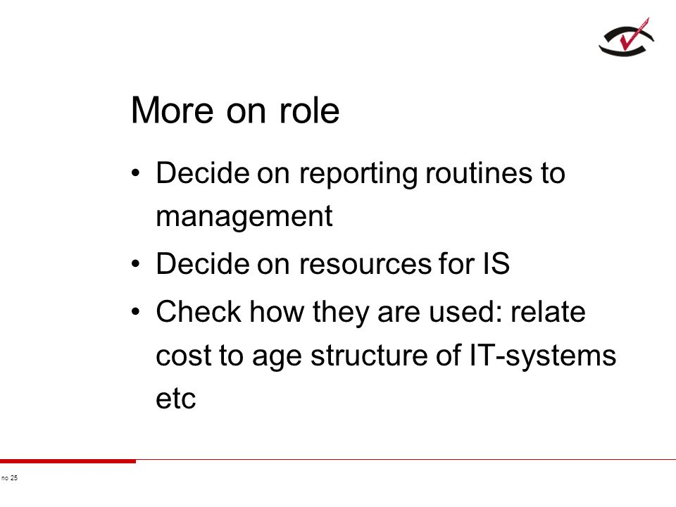 no 25 More on role Decide on reporting routines to management Decide on resources for IS Check how they are used: relate cost to age structure of IT-systems etc