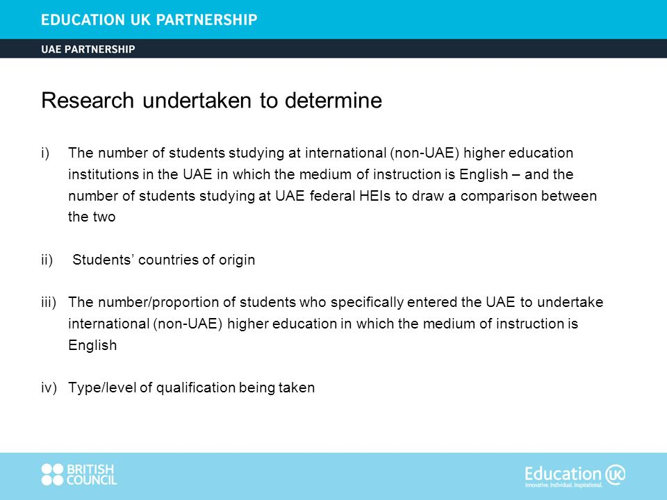 Research undertaken to determine i) The number of students studying at international (non-UAE) higher education institutions in the UAE in which the medium of instruction is English – and the number of students studying at UAE federal HEIs to draw a comparison between the two ii) Students countries of origin iii) The number/proportion of students who specifically entered the UAE to undertake international (non-UAE) higher education in which the medium of instruction is English iv) Type/level of qualification being taken