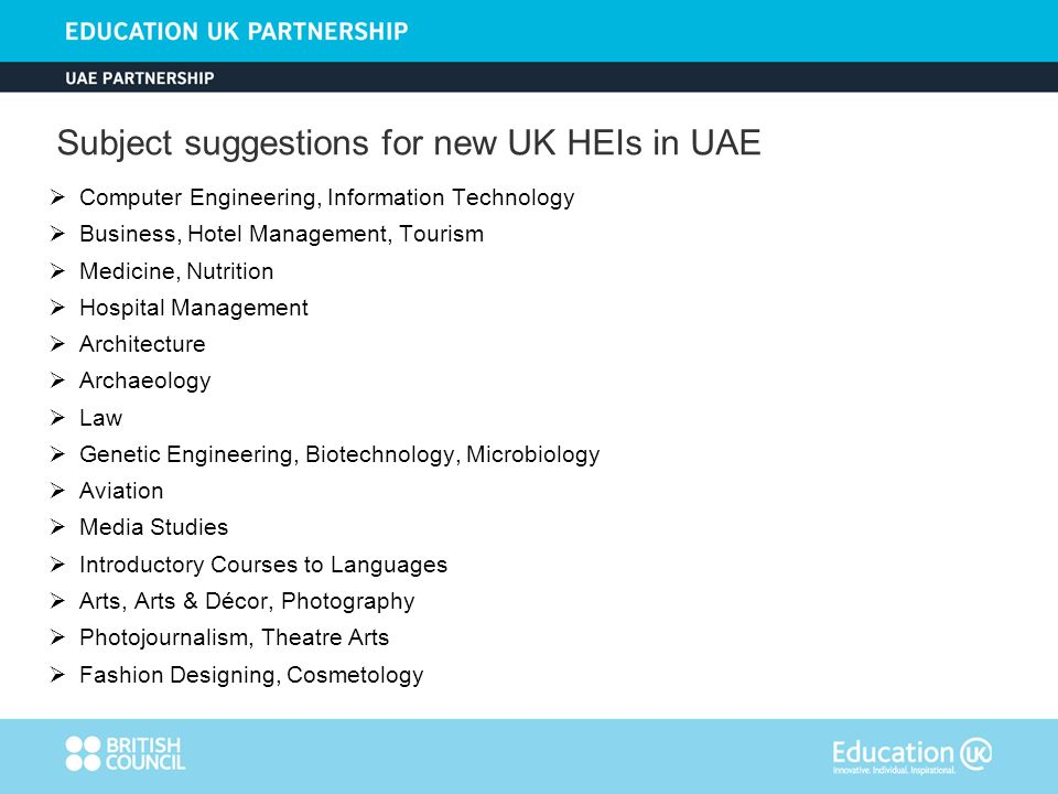 Computer Engineering, Information Technology Business, Hotel Management, Tourism Medicine, Nutrition Hospital Management Architecture Archaeology Law Genetic Engineering, Biotechnology, Microbiology Aviation Media Studies Introductory Courses to Languages Arts, Arts & Décor, Photography Photojournalism, Theatre Arts Fashion Designing, Cosmetology Subject suggestions for new UK HEIs in UAE