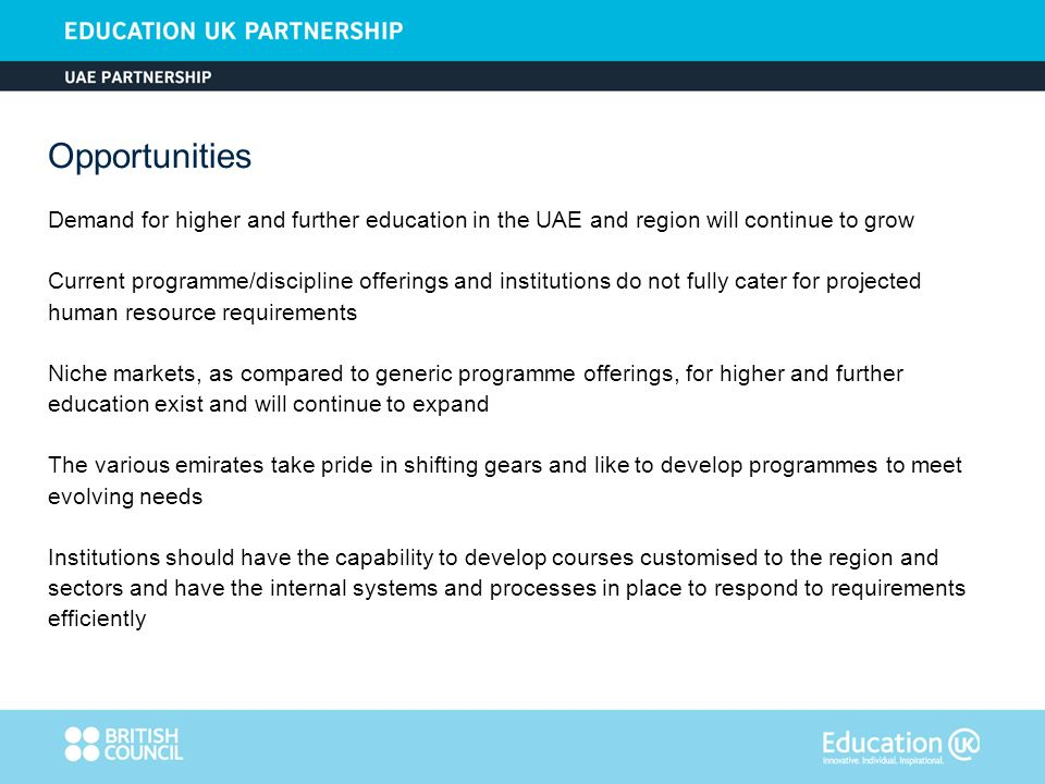 Demand for higher and further education in the UAE and region will continue to grow Current programme/discipline offerings and institutions do not fully cater for projected human resource requirements Niche markets, as compared to generic programme offerings, for higher and further education exist and will continue to expand The various emirates take pride in shifting gears and like to develop programmes to meet evolving needs Institutions should have the capability to develop courses customised to the region and sectors and have the internal systems and processes in place to respond to requirements efficiently Opportunities