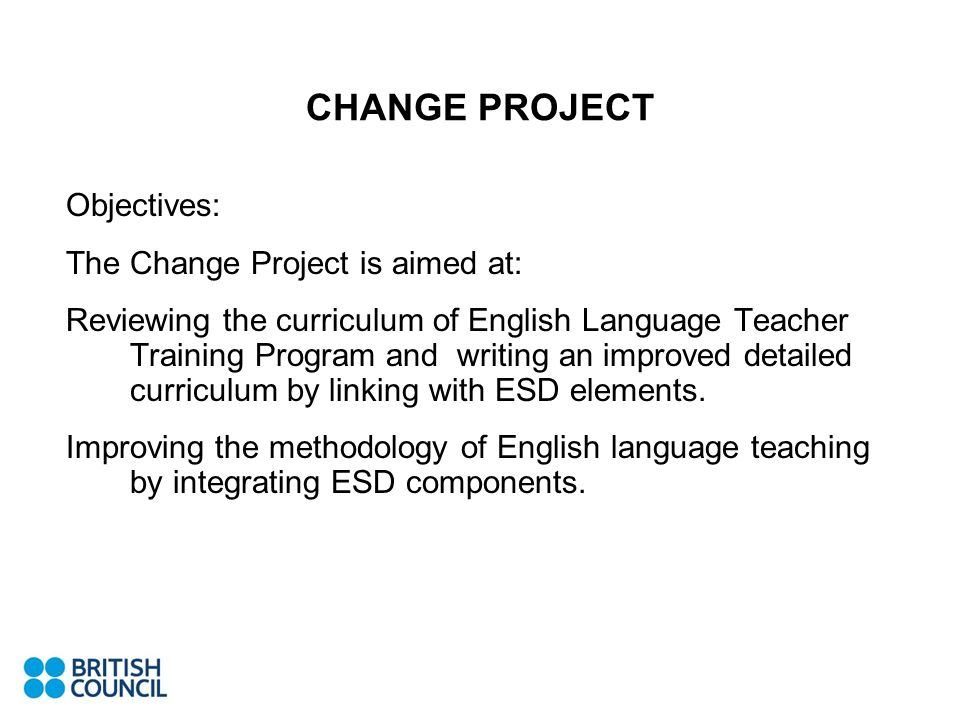 CHANGE PROJECT Objectives: The Change Project is aimed at: Reviewing the curriculum of English Language Teacher Training Program and writing an improv
