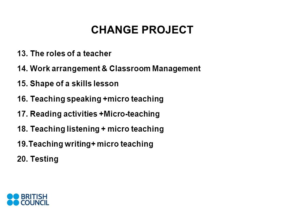 CHANGE PROJECT 13. The roles of a teacher 14. Work arrangement & Classroom Management 15. Shape of a skills lesson 16. Teaching speaking +micro teachi