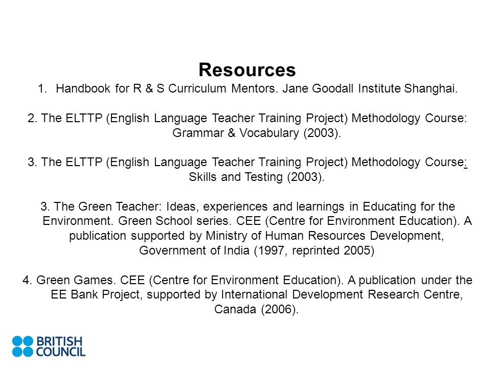 Resources 1.Handbook for R & S Curriculum Mentors. Jane Goodall Institute Shanghai. 2. The ELTTP (English Language Teacher Training Project) Methodolo