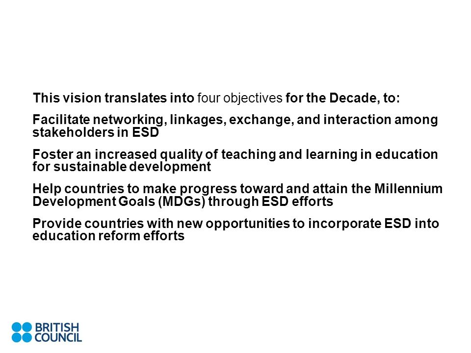 This vision translates into four objectives for the Decade, to: Facilitate networking, linkages, exchange, and interaction among stakeholders in ESD F