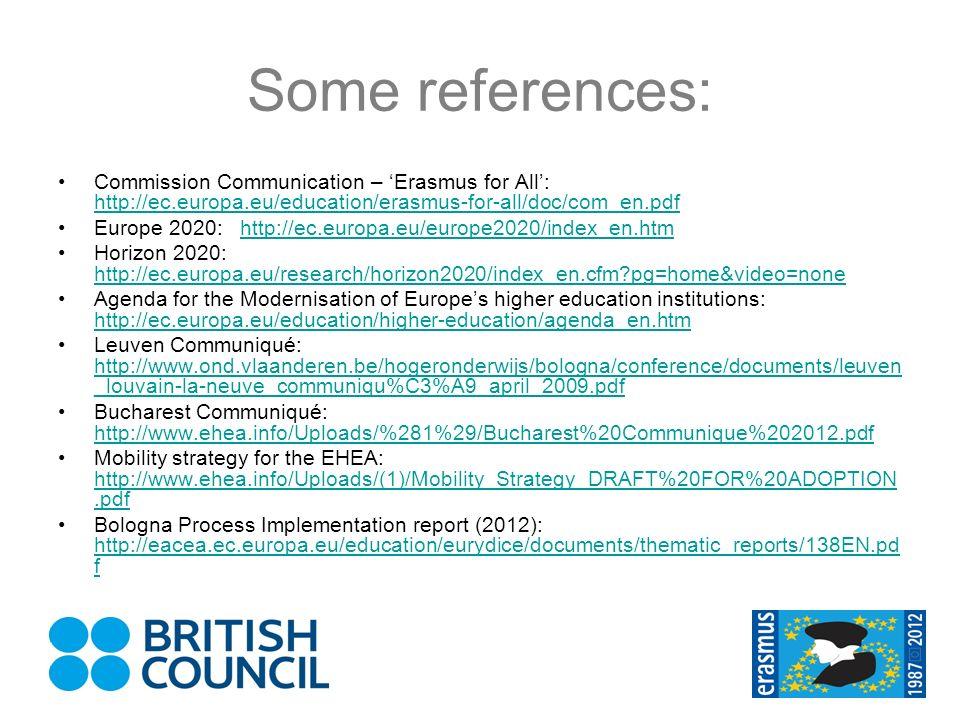 Some references: Commission Communication – Erasmus for All: http://ec.europa.eu/education/erasmus-for-all/doc/com_en.pdf http://ec.europa.eu/education/erasmus-for-all/doc/com_en.pdf Europe 2020: http://ec.europa.eu/europe2020/index_en.htmhttp://ec.europa.eu/europe2020/index_en.htm Horizon 2020: http://ec.europa.eu/research/horizon2020/index_en.cfm?pg=home&video=none http://ec.europa.eu/research/horizon2020/index_en.cfm?pg=home&video=none Agenda for the Modernisation of Europes higher education institutions: http://ec.europa.eu/education/higher-education/agenda_en.htm http://ec.europa.eu/education/higher-education/agenda_en.htm Leuven Communiqué: http://www.ond.vlaanderen.be/hogeronderwijs/bologna/conference/documents/leuven _louvain-la-neuve_communiqu%C3%A9_april_2009.pdf http://www.ond.vlaanderen.be/hogeronderwijs/bologna/conference/documents/leuven _louvain-la-neuve_communiqu%C3%A9_april_2009.pdf Bucharest Communiqué: http://www.ehea.info/Uploads/%281%29/Bucharest%20Communique%202012.pdf http://www.ehea.info/Uploads/%281%29/Bucharest%20Communique%202012.pdf Mobility strategy for the EHEA: http://www.ehea.info/Uploads/(1)/Mobility_Strategy_DRAFT%20FOR%20ADOPTION.pdf http://www.ehea.info/Uploads/(1)/Mobility_Strategy_DRAFT%20FOR%20ADOPTION.pdf Bologna Process Implementation report (2012): http://eacea.ec.europa.eu/education/eurydice/documents/thematic_reports/138EN.pd f http://eacea.ec.europa.eu/education/eurydice/documents/thematic_reports/138EN.pd f