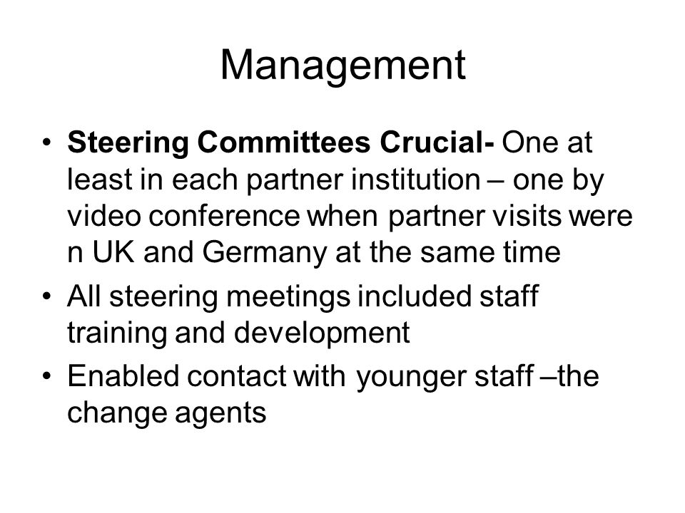 Management Steering Committees Crucial- One at least in each partner institution – one by video conference when partner visits were n UK and Germany at the same time All steering meetings included staff training and development Enabled contact with younger staff –the change agents