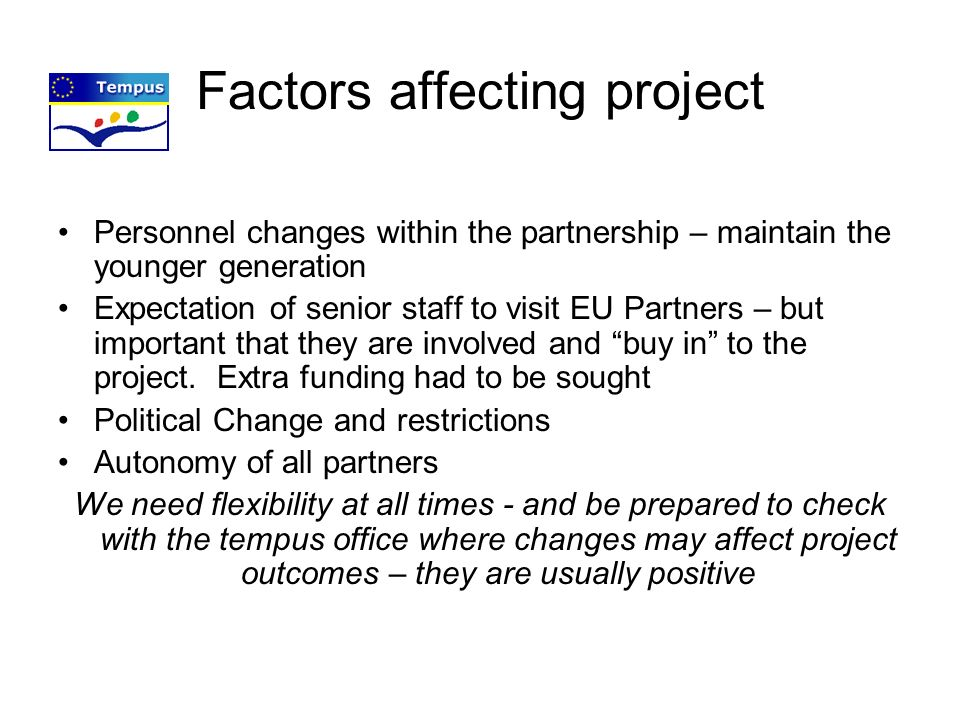 Factors affecting project Personnel changes within the partnership – maintain the younger generation Expectation of senior staff to visit EU Partners